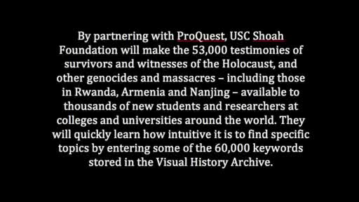 USC Shoah Foundation and ProQuest are bringing the 53,000 testimonies in the Visual History Archive to thousands of students and researchers at colleges and universities around the world.