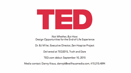 "TED Talk  - ""Not Whether, But How"" - Brings Intention And Creativity To The End-Of-Life Experience. Dr. BJ Miller, Executive Director of San Francisco's Zen Hospice Project, Relates His Personal Experience Facing Death And Proposes Ideas For Living Well, Not In Spite Of Death, But Because Of It -- Now Available for Viewing at TED.com."