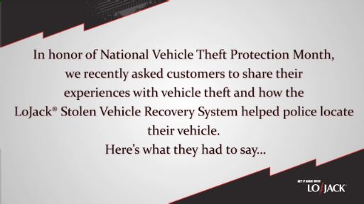 In honor of July's National Vehicle Theft Protection Month, LoJack recently asked customers to share their experiences with vehicle theft and how the LoJack Stolen Vehicle Recovery System helped police locate their vehicle. This is what they had to say.