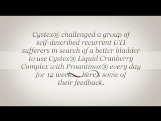 Cystex worked with a group of self-described recurrent  urinary tract infection sufferers who agreed to take the Cystex Better Bladder Challenge. The participants agreed to use Cystex Liquid Cranberry Complex with Proantinox, a drug-free, dietary supplement developed to help promote urinary health, daily for 12 weeks. The women gave weekly updates on their progress.