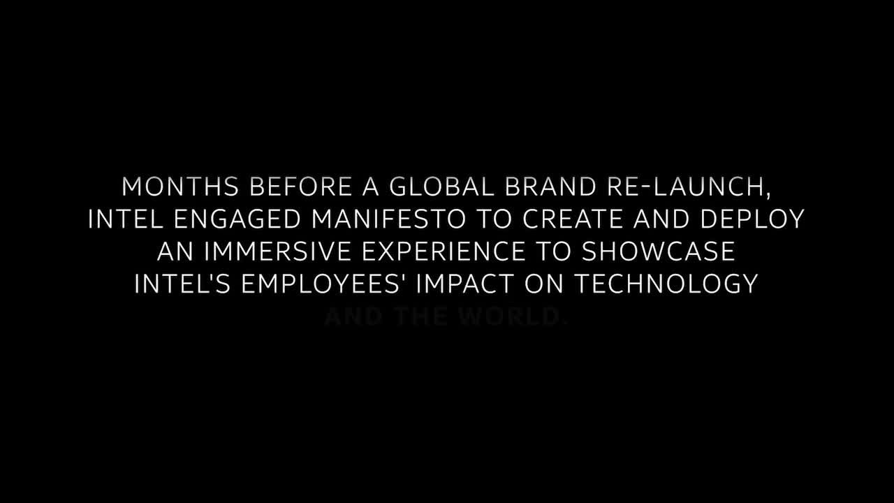 Intel believes its most powerful force is its employees. Intel engaged Manifesto to develop a global campaign and tour to help employees experience the impact of their work on Intel products and the world.